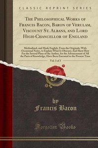 The Philosophical Works of Francis Bacon, Baron of Verulam, Viscount St. Albans, and Lord High-Chancellor of England, Vol. 3 of 3