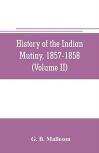History of the Indian mutiny, 1857-1858. Commencing from the close of the second volume of Sir John Kaye's History of the Sepoy war (Volume II)