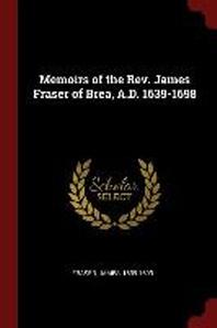 Memoirs of the Rev. James Fraser of Brea, A.D. 1639-1698