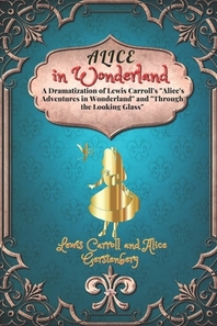 Alice in Wonderland A Dramatization of Lewis Carroll's Alice's Adventures in Wonderland and Through the Looking Glass