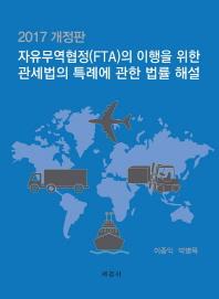 자유무역협정(FTA)의 이행을 위한 관세법의 특례에 관한 법률 해설(2017)