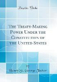 The Treaty-Making Power Under the Constitution of the United States (Classic Reprint)