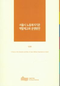 서울시 노동복지기관 역할제고와 운영방안