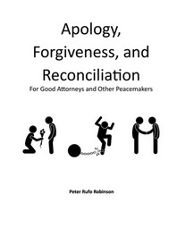 Apology, Forgiveness, and Reconciliation for Good Lawyers and Other Peacemakers