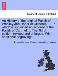 An History of the Original Parish of Whalley and Honor of Clitheroe. ... to Which Is Subjoined an Account of the Parish of Cartmell ... with Additiona