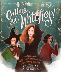Calling All Witches! Girls Who Left Their Mark on the Wizarding World (Harry Potter and Fantastic Beasts)