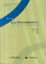 청소년 한부모가족 종합대책 연구. 2: 청소년 한부모가족 지역사회 지원체계 모형개발(2013)