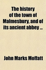 The History of the Town of Malmesbury, and of Its Ancient Abbey; Together with Memoirs of Eminent Natives to Which Is Added, an Appendix