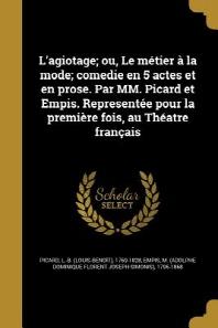 L'Agiotage; Ou, Le Metier a la Mode; Comedie En 5 Actes Et En Prose. Par MM. Picard Et Empis. Representee Pour La Premiere Fois, Au Theatre Francais