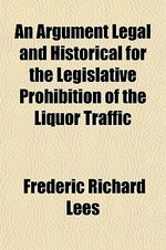 An Argument Legal and Historical for the Legislative Prohibition of the Liquor Traffic