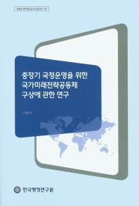 중장기 국정운영을 위한 국가미래전략공동체 구상에 관한 연구