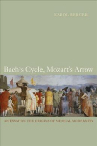 Bach's Cycle, Mozart's Arrow : An Essay on the Origins of Musical Modernity