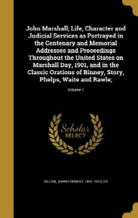 John Marshall; Life, Character and Judicial Services as Portrayed in the Centenary and Memorial Addresses and Proceedings Throughout the United States