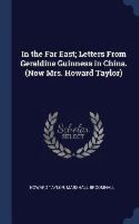 In the Far East; Letters from Geraldine Guinness in China. (Now Mrs. Howard Taylor)