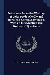 Selections from the Writings of John Boyle O'Reilly and Reverend Abram J. Ryan; Ed. with an Introduction and Notes and Questions