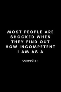 Most People Are Shocked When They Find Out How Incompetent I Am As A Comedian