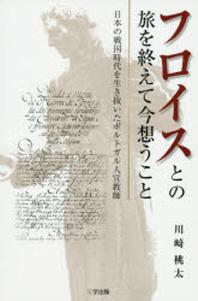 フロイスとの旅を終えて今想うこと 日本の戰國時代を生き拔いたポルトガル人宣敎師