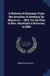 A History of Germany, from the Invasion of Germany by Marius to ... 1813, on the Plan of Mrs. Markham's Histories. to 1850