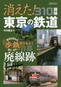 消えた!東京の鐵道310路線 現地を訪ねる探す見る步鐵でひもとく首都廢線跡