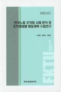 한국노총 조직화 사례분석 및 조직형태별 행동계획 수립연구
