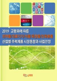 고령화에 따른 의약품/의료기기/식품/화장품/친화용품 산업별 주력제품 시장동향과 사업전망(2019)