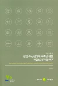 창업 혁신생태계 구축을 위한 산업입지 전략 연구