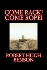 Come Rack! Come Rope! by Robert Hugh Benson, Fiction, Literary, Classics, Science Fiction