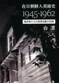 在日朝鮮人美術史1945-1962 美術家たちの表現活動の記錄