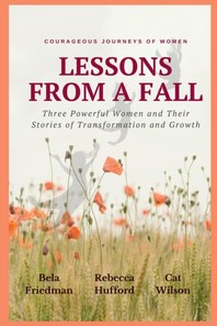 LESSONS FROM A FALL Three Powerful Women and Their Stories of Transformation and Growth