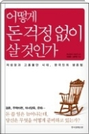 어떻게 돈 걱정없이 살 것인가 - 저성장과 고용불안 시대, 한국인의 생존법 1판 1쇄