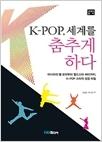K-POP 세계를 춤추게 하다 - 아시아의별보아부터월드스타싸이까지 K-POP스타의성공비밀