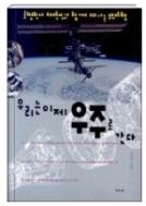 우리는 이제 우주로 간다 - 로켓박사 채연석과 함께 떠나는 우주여행 1판2쇄