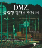 DMZ, 유럽행 열차를 기다리며 - 김호기.강석훈의 현장에서 쓴 비무장지대와 민통선 이야기 (정치)