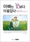 아빠는 꽃보다 아름답다 - 이 책은 열일곱 소녀 신원미를 통해 아빠의 의미에 대해 고민하는 계기를 마련하고자 기획되었다 (1판 4쇄 발행)