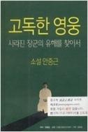 고독한 영웅 - 사라진 장군의 유해를 찾아서 (소설 안중근) /안동일