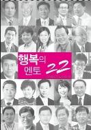 행복의 멘토 22 - 진정한 성공관을 설파하고 일깨우는 대한민국 대표 명강사 22인이 모여 엮은 책 초판1쇄