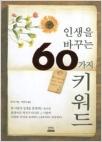 인생을 바꾸는 60가지 키워드 - 꿈, 자아, 행복, 책임 등 살아가면서 한 번쯤 생각해봐야 할 인생의 깨달음을 60개의 작은 키워드로 나누어 담은 인생지침서 (초판1쇄)