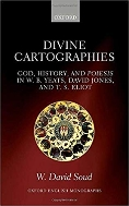 Divine Cartographies :God, History, and Poiesis in W. B. Yeats, David Jones, and T. S. Eliot
