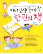 아이 인생을 바꿀 한 권의 책 -  다양한 지식과 덕목을 학습과 교우관계 같은 실제 생활에서 잘 활용할 수 있도록 도와주는 책입니다.  초판