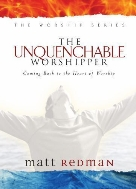 The Unquenchable Worshipper : Coming Back to the Heart of Worship