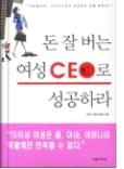 돈 잘버는 여성 CEO로 성공하라 - 여자들이여 비즈니스에서 성공하는 법을 배워라! 초판1쇄