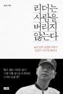 리더는 사람을 버리지 않는다 - 40년간의 진실한 이야기, 김성근 리더를 말하다 (에세이)