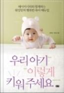 우리 아기 이렇게 키워 주세요 - 베이비시터와 함께하는 워킹맘의 행복한 육아 매뉴얼 초판 1쇄