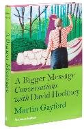 A Bigger Message Conversations With David Hockney Martin Gayford