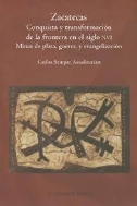 Zacatecas Conquista y Transformacion de La Frontera En El Siglo XVI: Minas de Plata, Guerra, y Evangelizacion (Paperback)