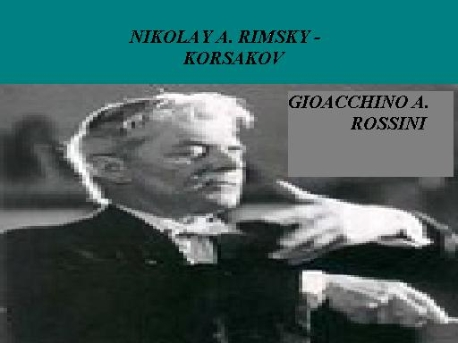 NIKOLAY A. RIMSKY - KORSAKOV AND GIOACCHINO A. ROSSINI