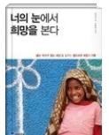 너의 눈에서 희망을 본다 - 굶는 아이가 없는 세상을 꿈꾸는 월드비전, 희망을 전파하다! 초판1쇄