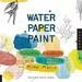 Water Paper Paint: Exploring Creativity with Watercolor and Mixed Media (Paperback)