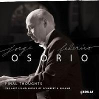 FINAL THOUGHTS: THE LAST PIANO WORKS OF SCHUBERT & BRAHMS/ JORGE FEDERICO OSORIO [호르헤 페데리코 오소리오: 브람스 & 슈베르트 생애 마지막 피아노 작품들]
