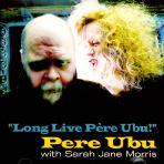 LONG LIVE PERE UBU: WITH SARAH JANE MORRIS